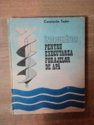 INDRUMATOR PENTRU EXECUTAREA FORAJELOR DE APA de CONSTANTIN TUDOR , Bucuresti 1986