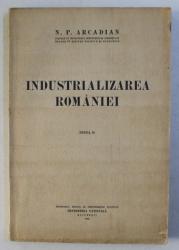 INDUSTRIALIZAREA ROMANIEI- STUDIU EVOLUTIV - ISTORIC , ECONOMIC SI JURIDIC  , EDITIE II de N . P. ARCADIAN , 1936
