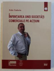 INFIINTAREA UNEI SOCIETATI COMERCIALE PE ACTIUNI de FELIX TUDORIU , 2010