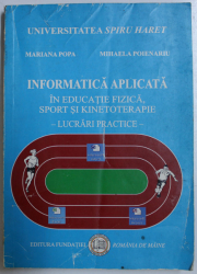 INFORMATICA APLICATA IN EDUCATIE FIZICA , SPORT SI KINETOTERAPIE  - LUCRARI PRACTICE de  MARIANA POPA si MIHAELA POIENARU , 2008