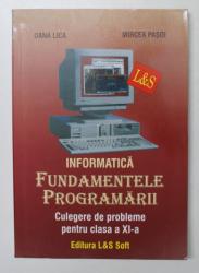 INFORMATICA - FUNDAMENTELE PROGRAMARII - CULEGERE DE PROBLEME PENTRU CLASA A XI -A de DANA LICA si MIRCEA PASOI , 2006