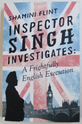 INSPECTOR SINGH INVESTIGATES: A FRIGHTFULLY ENGLISH EXECUTION by SHAMINI FLINT , 2016