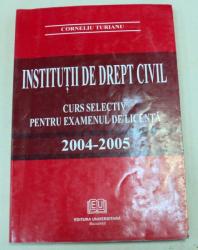 INSTITUTII DE DREPT CIVIL CURS SELECTIV PENTRU EXAMENUL DE LICENTA 2004-2005-CORNELUI TURIANU