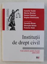 INSTITUTII DE DREPT CIVIL - CURS SELECTIV PENTRU LICENTA 2004-2005 ED. REVIZUITA SI ADAUGITA , AUTORI COLECTIV , 2004