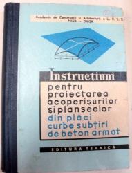 INSTRUCTIUNI PENTRU PROIECTAREA ACOPERISURILOR SI PLANSELOR DIN PLACI CURBE SUBTIRI DE BETON ARMAT,BUCURESTI 1963