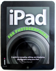 iPAD FOR PHOTOGRAPHERS  -  AGUIDE TO MANANING , EDITING , AND DISPLAYNG  PHOTOGRAPHS USING YOUR iPAD  by BEN HARVELL , 2012
