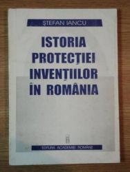 ISTORIA PROTECTIEI INVENTIILOR IN ROMANIA de STEFAN IANCU , Bucuresti 1998