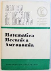 ISTORIA STIINTELOR IN ROMANIA  - MATEMATICA , MECANICA , ASTRONOMIA , volum elaborat de GEORGE ST . ANDONIE , 1981