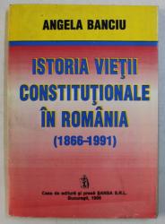 ISTORIA VIETII CONSTITUTIONALE IN ROMANIA 1866 - 1991 de ANGELA BANCIU , 1996