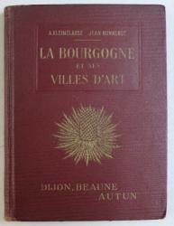 LA BOURGOGNE ET SES VILLES D ' ART  - DIJON ET BEAUNE , AUTUN ET LE MORVAN par A. KLEINCLAUSZ et JEAN BONNEROT , EDITIE INTERBELICA