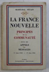 LA FRANCE NOUVELLE , PRINCIPES DE LA COMMUNAUTE , SUIVIS DES APPELS ET MESSAGES ( 17 JUIN 1940 - 17 JUIN 1941 ) par MARECHAL PETAIN