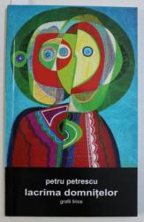 LACRIMA DORINTELOR - GRAFII LIRICE de PETRU PETRESCU , CONTINE UN DESEN ORIGINAL AL AUTORULUI*,  2007