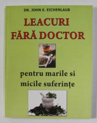 LEACURI FARA DOCTOR PENTRU MARILE SI MICILE SUFERINTE de DR. JOHN E. EICHENLAUB , 2004