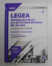 LEGEA NOTARILOR PUBLICI SI A ACTIVITATII NOTARIALE NR. 36 / 1995 SI LEGISLATIE CONEXA , LEGISLATIE CONSOLIDATA , ediie ingrijita de ALIN - ADRIAN MOISE , 2021