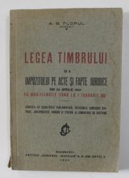 LEGEA TIMBRULUI SI A IMPOZITULUI PE ACTE SI FAPTE JURIDICE DIN 29 APRILIE 1927 CU MODIIFCARILE PANA LA 1 IANUARIE 1931 de A. B. PLOPUL , 1931 , DEDICATIE*
