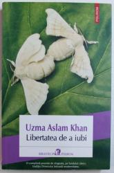 LIBERTATEA DE A IUBI de UZMA ASLAM KHAN , 2013