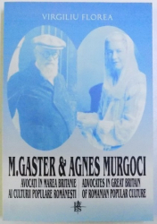 M. GASTER & AGNES MURGOCI - AVOCATI IN MAREA BRITANIE AI CULTURII POPULARE ROMANESTI / ADVOCATES IN GREAT BRITAIN OF ROMANIAN POPULAR CULTURE de VIRGILIU FLOREA, 2003