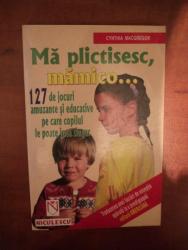 MA PLICTISESC , MAMICO ... 127 DE JOCURI AMUZANTE SI EDUCATIVE PE CARE COPILUL LE POATE JUCA SINGUR de CYNTHIA MACGREGOR