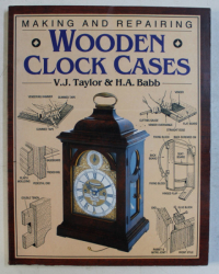 MAKING AND REPAIRING WOODEN CLOCK CASES by V. J. TAYLOR and H.A. BABB , 2002