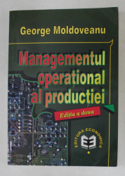 MANAGEMENTUL OPERATIONAL AL PRODUCTIEI , EDITIA A II - A de GEORGE MOLDOVEANU , 1999