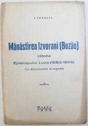 MANASTIREA IZVORANI ( BUZAU )  CTITORIA EPISCOPULUI LUCA ( 1583 - 1604 )  - CU DOCUMENTE SI REGESTE de I. IONASCU , 1936
