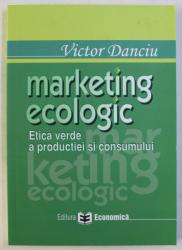 MARKETING ECOLOGIC - ETICA VERDE A PRODUCTIEI SI CONSUMULUI de VICTOR DANCIU , 2006