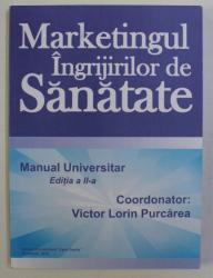 MARKETINGUL INGRIJIRILOR DE SANATATE - MANUAL UNIVERSITAR ED. a - II - a de VICTOR LORIN PURCAREA , 2010