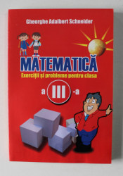 MATEMATICA - EXERCITII SI PROBLEME PENTRU CLASA A - III  -A de GHEORGHE ADALBERT SCHNEIDER , 2008, PREZINTA HALOURI DE APA *
