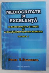 MEDIOCRITATE SI EXCELENTA . O RADIOGRAFIE A STIINTEI SI A INVATAMANTULUI DIN ROMANIA VOL. 5 de PETRE T. FRANGOPOL , 2014 DEDICATIE*