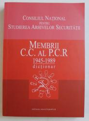 MEMBRII C.C. AL P.C.R. 1945 - 1989   - DICTIONAR , coordonator FLORICA DOBRE , 2004