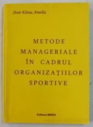 METODE MANAGERIALE IN CADRUL ORGANIZATIILOR SPORTIVE de STAN ELENA AMELIA , 2007