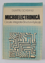 MICROELECTRONICA - CIRCUITE INTEGRATE - STRUCTURI , APLICATII de DUMITRU SCHEIANU , 1988