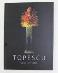 MIHAI TOPESCU  - SCULPTURE ,  CATALOG DE EXPOZITIE , TEXT IN ENGLEZA SI FRANCEZA , 2014