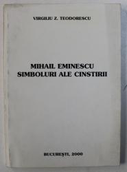 MIHAIL EMINESCU - SIMBOLURI ALE CINSTIRII de VIRGILIU Z . TEODORESCU , 2000