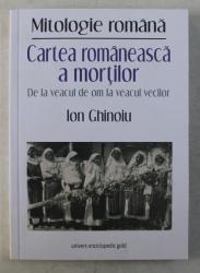 MITOLOGIE ROMANA , CARTEA ROMANEASCA A MORTILOR , DE LA VEACUL DE OM LA VEACUL VECILOR de ION GHINOIU , 2019