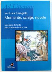 MOMENTE , SCHITE , NUVELE de ION LUCA CARAGIALE , ANTOLOGIE DE TEXTE PENTRU ELEVII CLASELOR V- IX de GABRIELA CRISTIAN , 2002