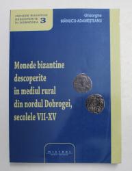 MONEDE BIZANTINE DESCOPERITE IN MEDIUL RURAL DIN NORDUL DOBROGEI , SECOLELE VII - XV de GHEORGHE MANUCU - ADAMESTEANU , 2016