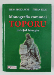 MONOGRAFIA COMUNEI TOPORU , JUDETUL GIURGIU de ELENA MANOLACHE si STEFAN PAUN , 2014