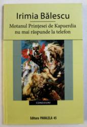 MOTANUL PRINTESEI DE KAPUERDIA NU MAI RSPUNDE LA TELEFON de IRIMIA BALESCU , 2008 , DEDICATIE*