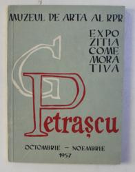 MUZEUL DE ARTA AL R.P.R. - EXPOZITIA COMEMORATIVA G . PETRASCU , catalog de ROSETTA NICULESCU , prefata de PETRU COMARNESCU ,OCTOMBRIE - NOEMBRIE  , 1957