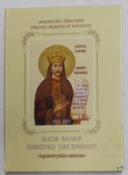 NEAGOE BASARAB , DOMNITORUL TARII ROMANESTI 1512 - 1521 - ARGUMENTE PENTRU CANONIZARE de FLORIN SERBANESCU , 2008