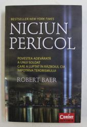 NICIUN PERICOL  - POVESTEA ADEVARATA A UNUI SOLDAT CARE A LUPTAT IN RAZBOIUL CIA IMPOTRIVA TERORISMULUI de ROBERT BAER , 2014