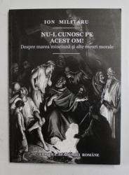 NU- L CUNOSC PE ACEST OM !  - DESPRE MAREA MINCIUNA SI ALTE ESEURI MORALE de ION MILITARU , 2014