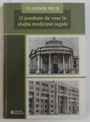O JUMATATE DE VEAC IN SLUJBA MEDICINEI LEGALE ( 1959 - 2009 ) de VLADIMIR BELIS , 2010