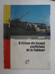 O VIZIUNE DIN FOCARUL CONFLICTULUI DE LA DUBASARI de VLAD GRECU , 2005