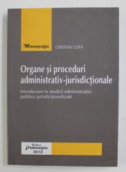 ORGANE SI PROCEDURI ADMINISTRATIV-JURISDICTIONALE de CRISTIAN CLIPA , 2012