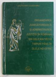 ORGANIZAREA JUDECATOREASCA SI ADMINISTRAREA JUSTITIEI IN ROMANIA DIN CELE MAI VECHI TIMPURI PANA IN ZILELE NOASTRE de OCTAVIAN COJOCARU , 1998