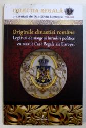 ORIGINILE DINASTIEI ROMANE  - LEGATURI DE SANGE SI INRUDIRI POLITICE CU MARILE CASE REGALE ALE EUROPEI de DAN - SILVIU BOERESCU , 2018