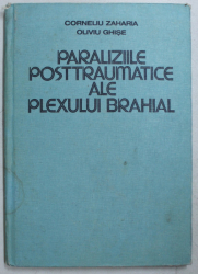 PARALIZIILE POSTTRAUMATICE ALE PLEXULUI BRAHIAL de CORNELIU ZAHARIA , OLIVIU GHISE , 1984