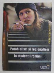 PAROHIALISM SI REGIONALISM LA STUDENTII ROMANI de DANA BALAS TIMAR , 2006, COPERTA PRINCIPALA CU PETE *